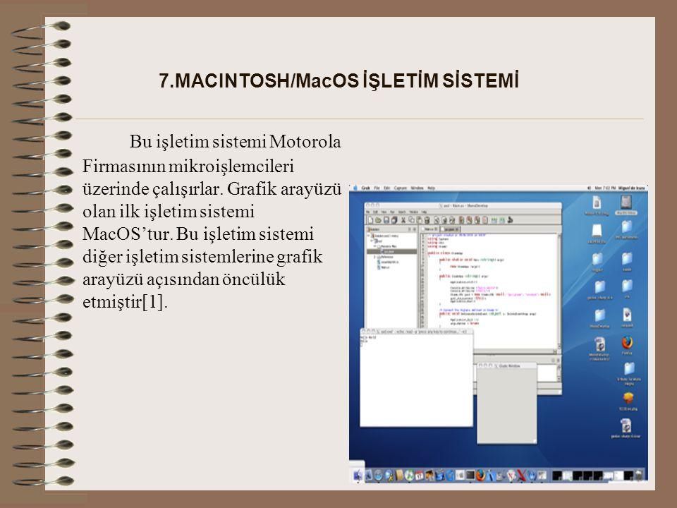 7.MACINTOSH/MacOS İŞLETİM SİSTEMİ Bu işletim sistemi Motorola Firmasının mikroişlemcileri üzerinde çalışırlar.