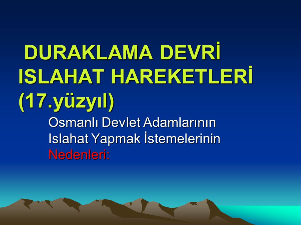 DURAKLAMA DEVRİ ISLAHAT HAREKETLERİ (17.yüzyıl) DURAKLAMA DEVRİ ISLAHAT HAREKETLERİ (17.yüzyıl) Osmanlı Devlet Adamlarının Islahat Yapmak İstemelerini
