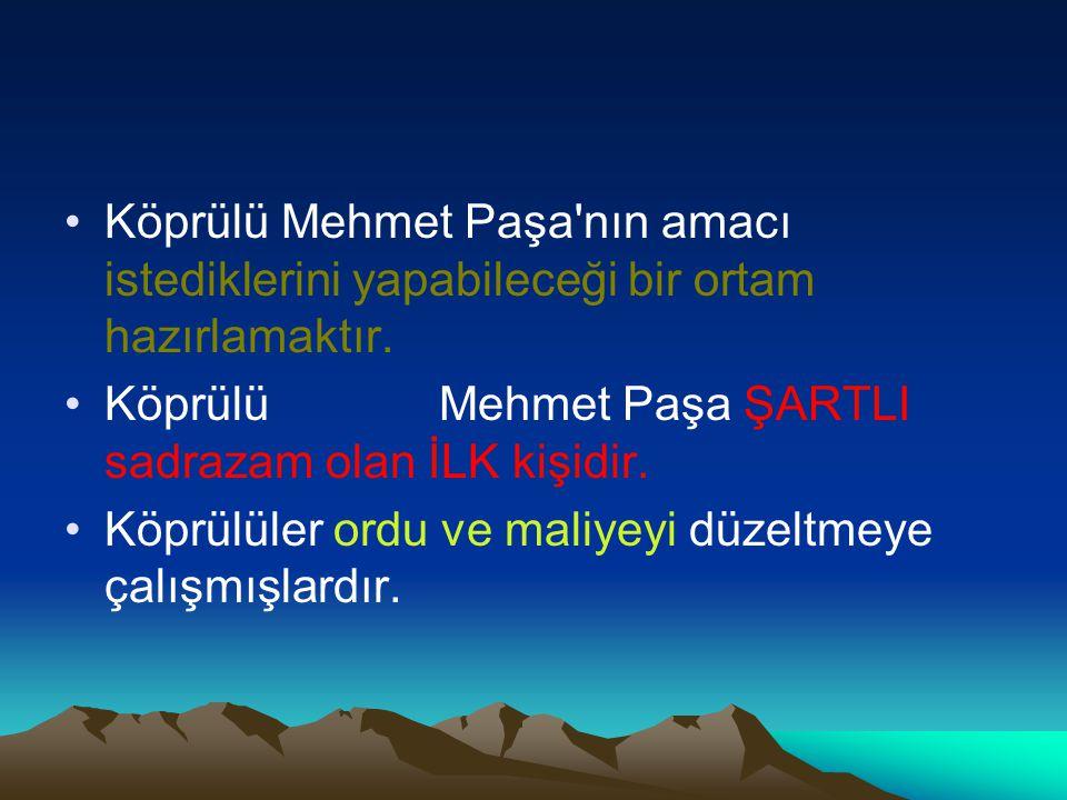 Köprülü Mehmet Paşa'nın amacı istediklerini yapabileceği bir ortam hazırlamaktır. Köprülü Mehmet Paşa ŞARTLI sadrazam olan İLK kişidir. Köprülüler ord