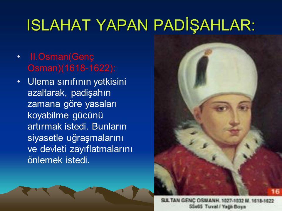 ISLAHAT YAPAN PADİŞAHLAR: II.Osman(Genç Osman)(1618-1622): Ulema sınıfının yetkisini azaltarak, padişahın zamana göre yasaları koyabilme gücünü artırm