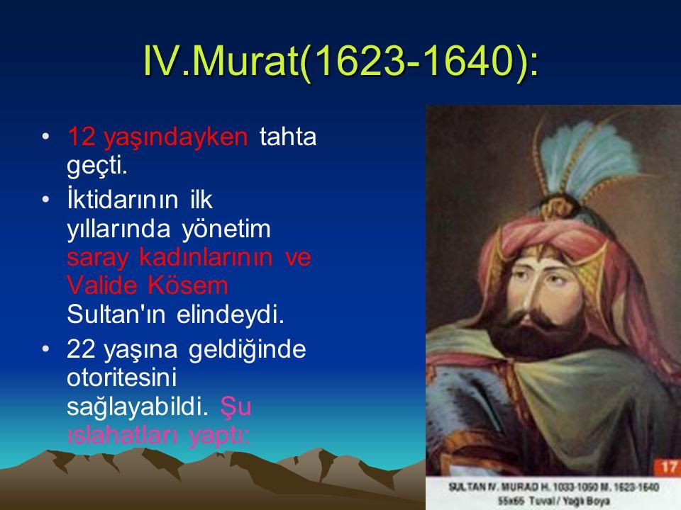 IV.Murat(1623-1640): 12 yaşındayken tahta geçti. İktidarının ilk yıllarında yönetim saray kadınlarının ve Valide Kösem Sultan'ın elindeydi. 22 yaşına