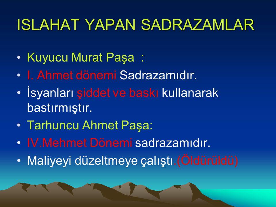 ISLAHAT YAPAN SADRAZAMLAR Kuyucu Murat Paşa : I. Ahmet dönemi Sadrazamıdır. İsyanları şiddet ve baskı kullanarak bastırmıştır. Tarhuncu Ahmet Paşa: IV