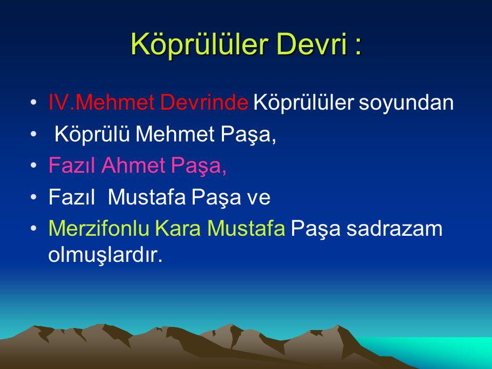 Köprülüler Devri : IV.Mehmet Devrinde Köprülüler soyundan Köprülü Mehmet Paşa, Fazıl Ahmet Paşa, Fazıl Mustafa Paşa ve Merzifonlu Kara Mustafa Paşa sa