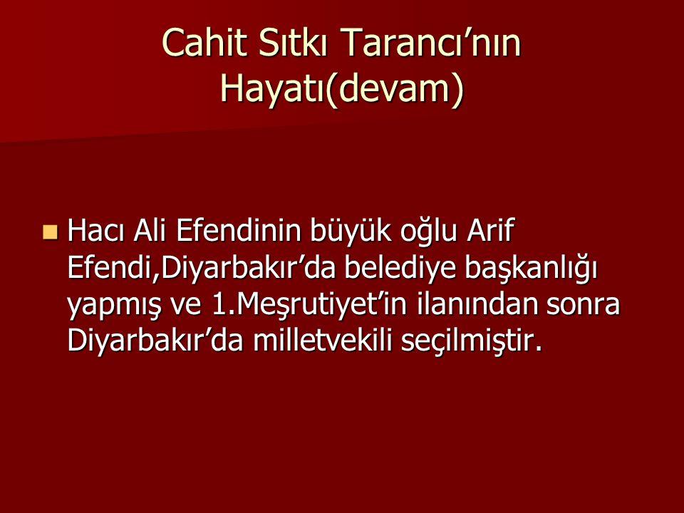 Cahit Sıtkı Tarancı'nın Hayatı(devam) Hacı Ali Efendinin büyük oğlu Arif Efendi,Diyarbakır'da belediye başkanlığı yapmış ve 1.Meşrutiyet'in ilanından sonra Diyarbakır'da milletvekili seçilmiştir.