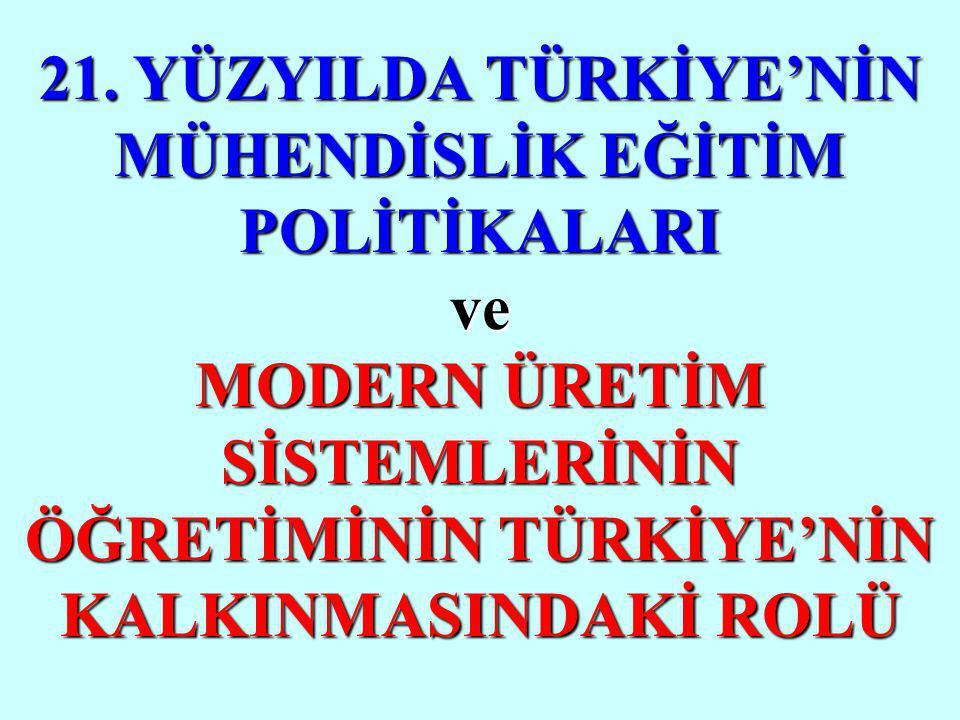 21. YÜZYILDA TÜRKİYE'NİN MÜHENDİSLİK EĞİTİM POLİTİKALARI ve MODERN ÜRETİM SİSTEMLERİNİN ÖĞRETİMİNİN TÜRKİYE'NİN KALKINMASINDAKİ ROLÜ