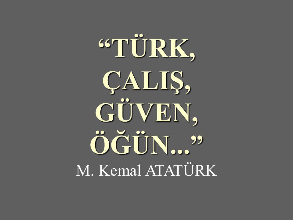 TÜRK,ÇALIŞ,GÜVEN,ÖĞÜN... M. Kemal ATATÜRK