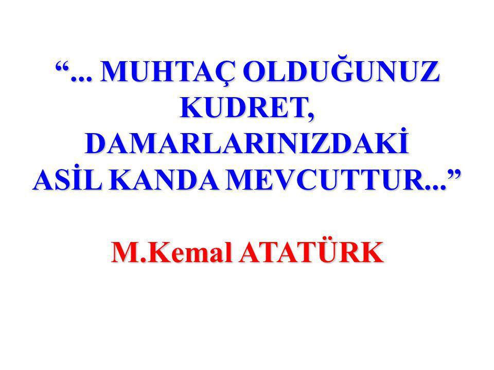 ... MUHTAÇ OLDUĞUNUZ KUDRET, DAMARLARINIZDAKİ ASİL KANDA MEVCUTTUR... M.Kemal ATATÜRK