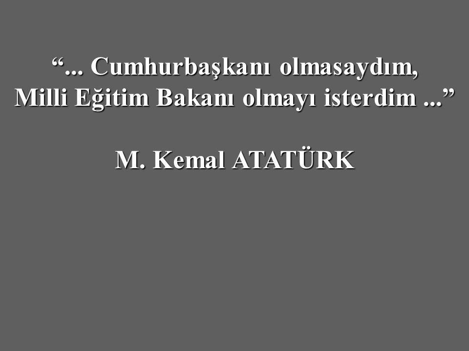 ... Cumhurbaşkanı olmasaydım, Milli Eğitim Bakanı olmayı isterdim... M. Kemal ATATÜRK