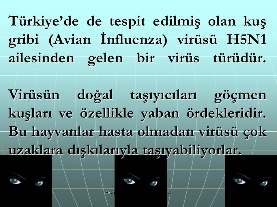 HAZIRLAYAN:Psk.Dan.Veda ATICI Türkiye'de de tespit edilmiş olan kuş gribi (Avian İnfluenza) virüsü H5N1 ailesinden gelen bir virüs türüdür. Virüsün do