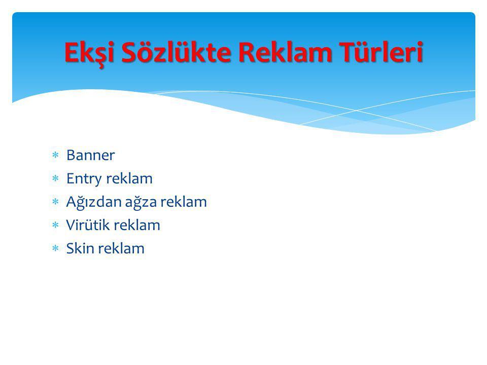  Banner  Entry reklam  Ağızdan ağza reklam  Virütik reklam  Skin reklam Ekşi Sözlükte Reklam Türleri