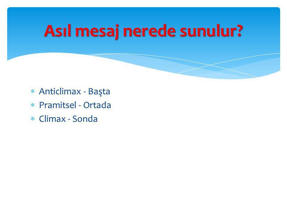 Anticlimax - Başta  Pramitsel - Ortada  Climax - Sonda Asıl mesaj nerede sunulur?