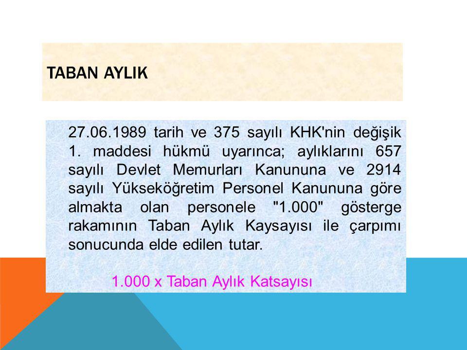 TABAN AYLIK 27.06.1989 tarih ve 375 sayılı KHK'nin değişik 1. maddesi hükmü uyarınca; aylıklarını 657 sayılı Devlet Memurları Kanununa ve 2914 sayılı