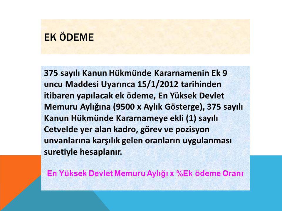 EK ÖDEME 375 sayılı Kanun Hükmünde Kararnamenin Ek 9 uncu Maddesi Uyarınca 15/1/2012 tarihinden itibaren yapılacak ek ödeme, En Yüksek Devlet Memuru A