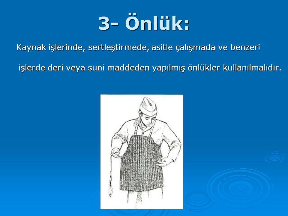 3- Önlük: Kaynak işlerinde, sertleştirmede, asitle çalışmada ve benzeri işlerde deri veya suni maddeden yapılmış önlükler kullanılmalıdır. Kaynak işle