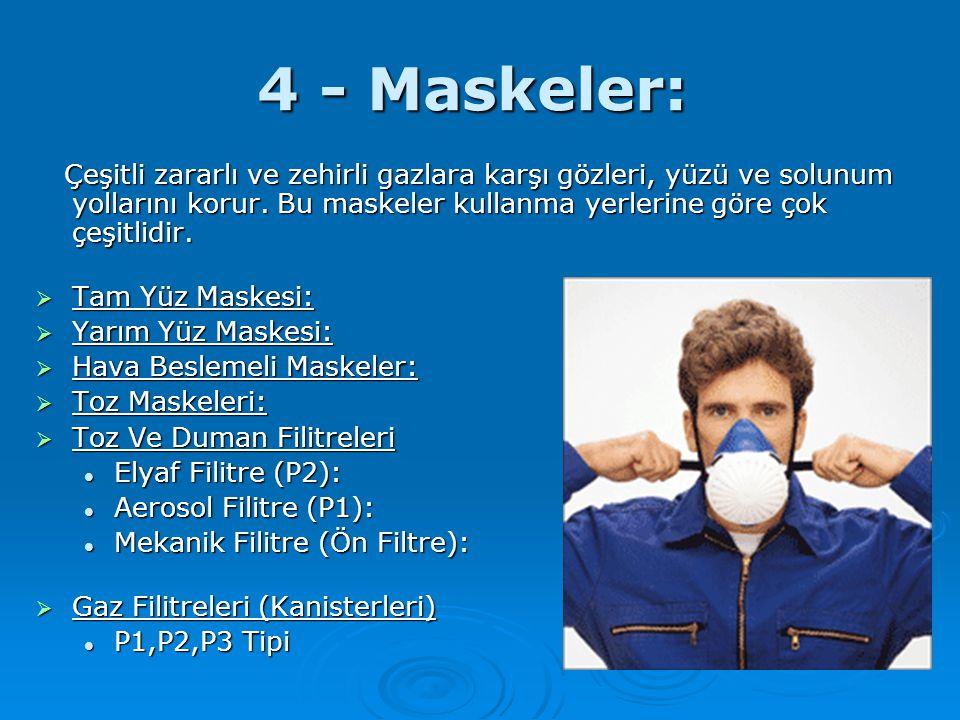 4 - Maskeler: Çeşitli zararlı ve zehirli gazlara karşı gözleri, yüzü ve solunum yollarını korur. Bu maskeler kullanma yerlerine göre çok çeşitlidir. Ç
