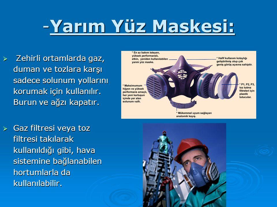 -Yarım Yüz Maskesi:  Zehirli ortamlarda gaz, duman ve tozlara karşı sadece solunum yollarını korumak için kullanılır. Burun ve ağzı kapatır.  Gaz fi