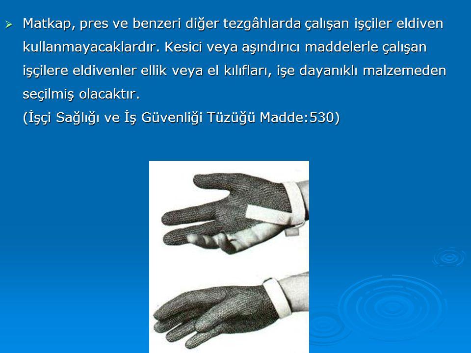  Matkap, pres ve benzeri diğer tezgâhlarda çalışan işçiler eldiven kullanmayacaklardır. Kesici veya aşındırıcı maddelerle çalışan işçilere eldivenler