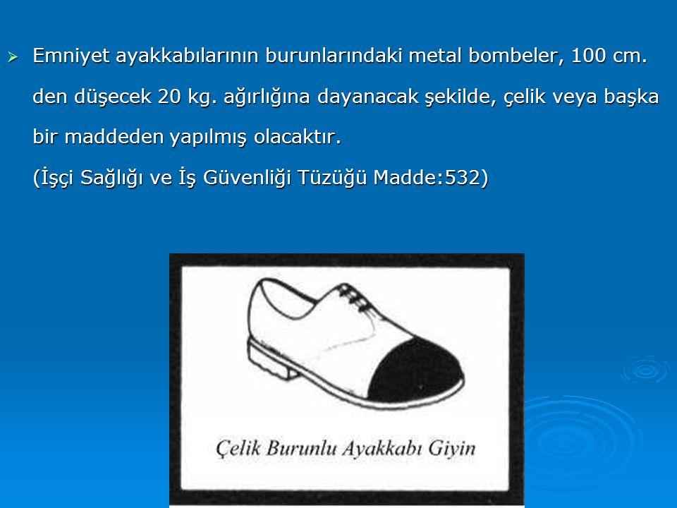  Emniyet ayakkabılarının burunlarındaki metal bombeler, 100 cm. den düşecek 20 kg. ağırlığına dayanacak şekilde, çelik veya başka bir maddeden yapılm