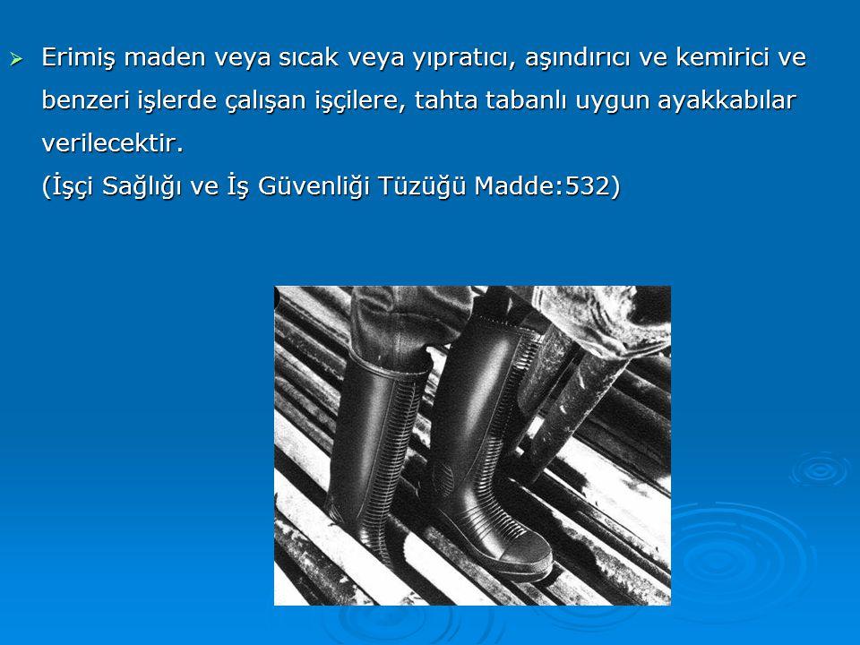  Erimiş maden veya sıcak veya yıpratıcı, aşındırıcı ve kemirici ve benzeri işlerde çalışan işçilere, tahta tabanlı uygun ayakkabılar verilecektir. (İ