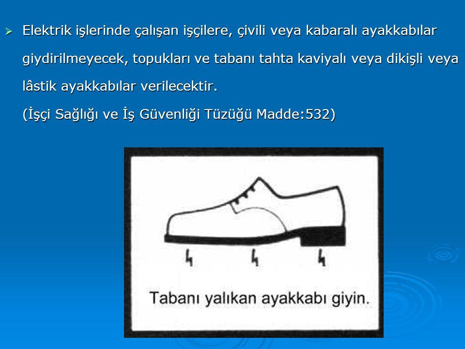  Elektrik işlerinde çalışan işçilere, çivili veya kabaralı ayakkabılar giydirilmeyecek, topukları ve tabanı tahta kaviyalı veya dikişli veya lâstik a