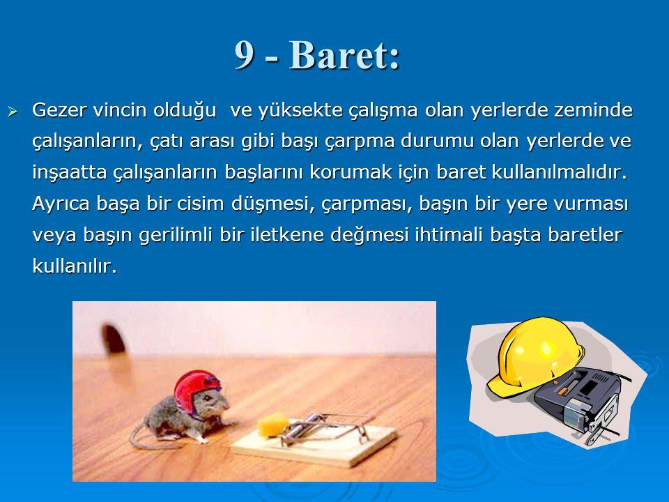 9 - Baret:  Gezer vincin olduğu ve yüksekte çalışma olan yerlerde zeminde çalışanların, çatı arası gibi başı çarpma durumu olan yerlerde ve inşaatta
