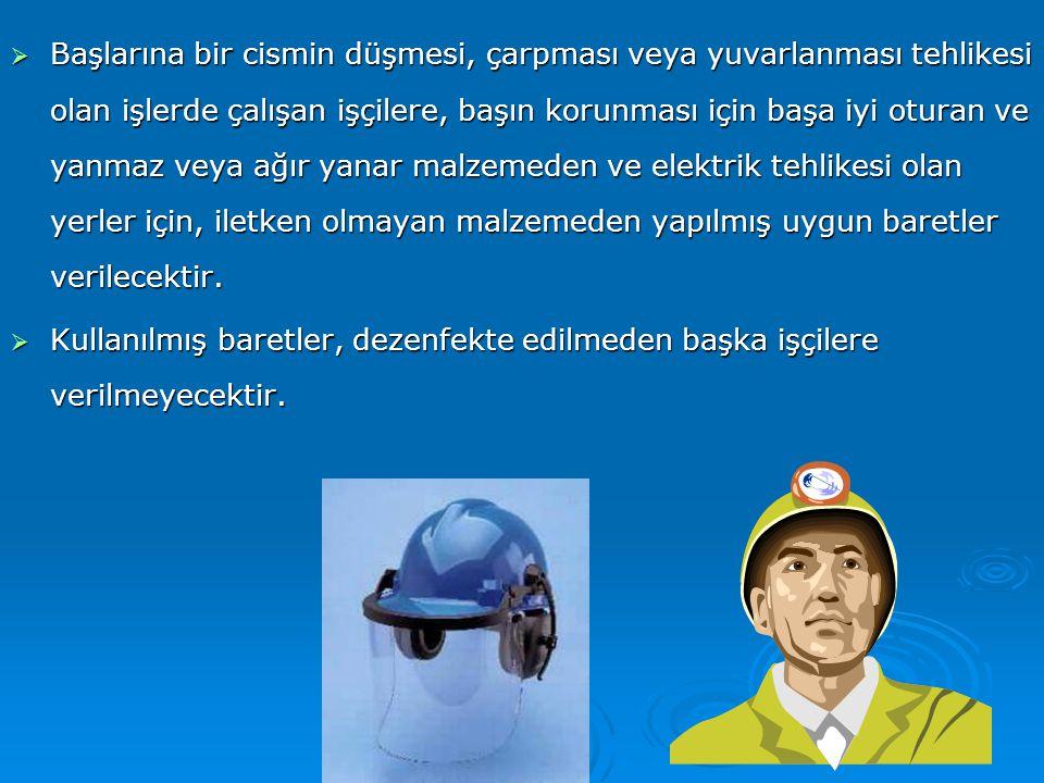  Başlarına bir cismin düşmesi, çarpması veya yuvarlanması tehlikesi olan işlerde çalışan işçilere, başın korunması için başa iyi oturan ve yanmaz vey
