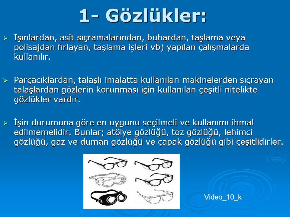1- Gözlükler:  Işınlardan, asit sıçramalarından, buhardan, taşlama veya polisajdan fırlayan, taşlama işleri vb) yapılan çalışmalarda kullanılır.  Pa