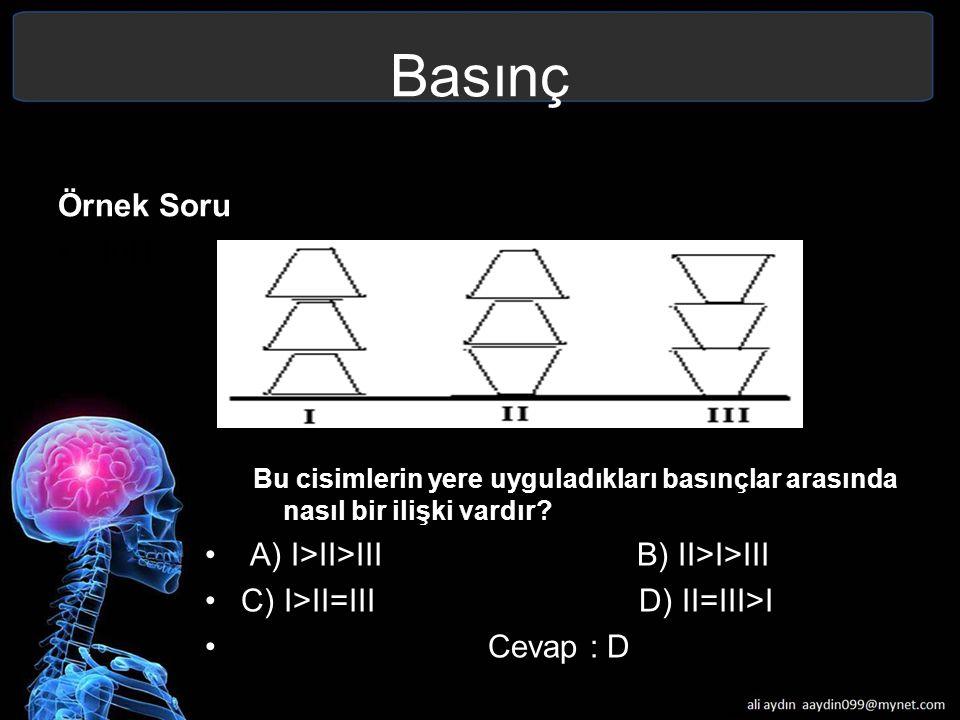 Basınç Örnek Soru 10N Bu cisimlerin yere uyguladıkları basınçlar arasında nasıl bir ilişki vardır? A) I>II>III B) II>I>III C) I>II=III D) II=III>I Cev