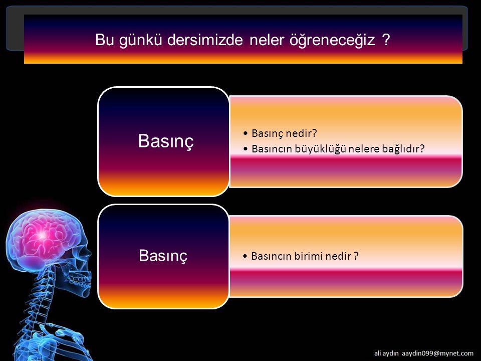 Bu günkü dersimizde neler öğreneceğiz ? Basınç nedir? Basıncın büyüklüğü nelere bağlıdır? Basınç Basıncın birimi nedir ? Basınç