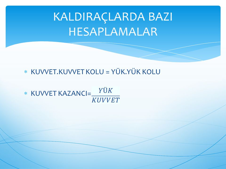  KUVVET.KUVVET KOLU = YÜK.YÜK KOLU  KUVVET KAZANCI= KALDIRAÇLARDA BAZI HESAPLAMALAR