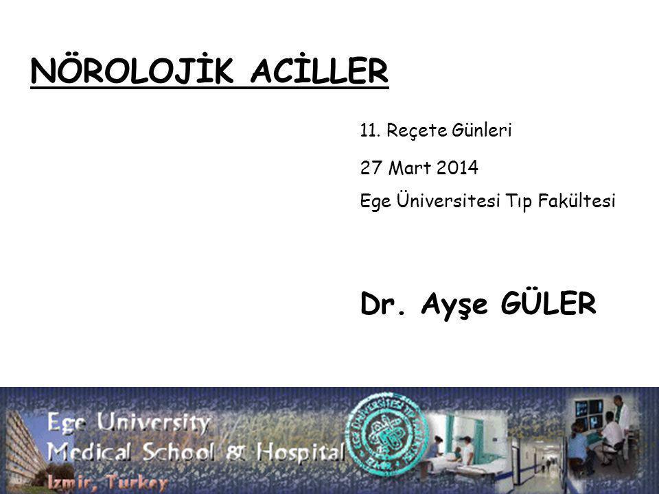 NÖROLOJİK ACİLLER 11. Reçete Günleri 27 Mart 2014 Ege Üniversitesi Tıp Fakültesi Dr. Ayşe GÜLER
