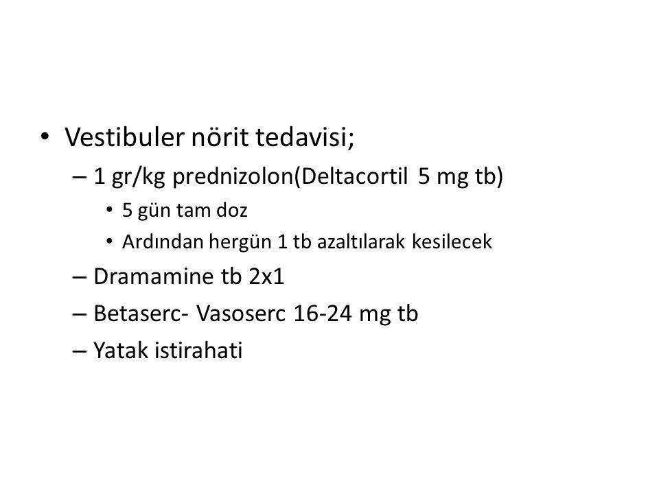 Vestibuler nörit tedavisi; – 1 gr/kg prednizolon(Deltacortil 5 mg tb) 5 gün tam doz Ardından hergün 1 tb azaltılarak kesilecek – Dramamine tb 2x1 – Be