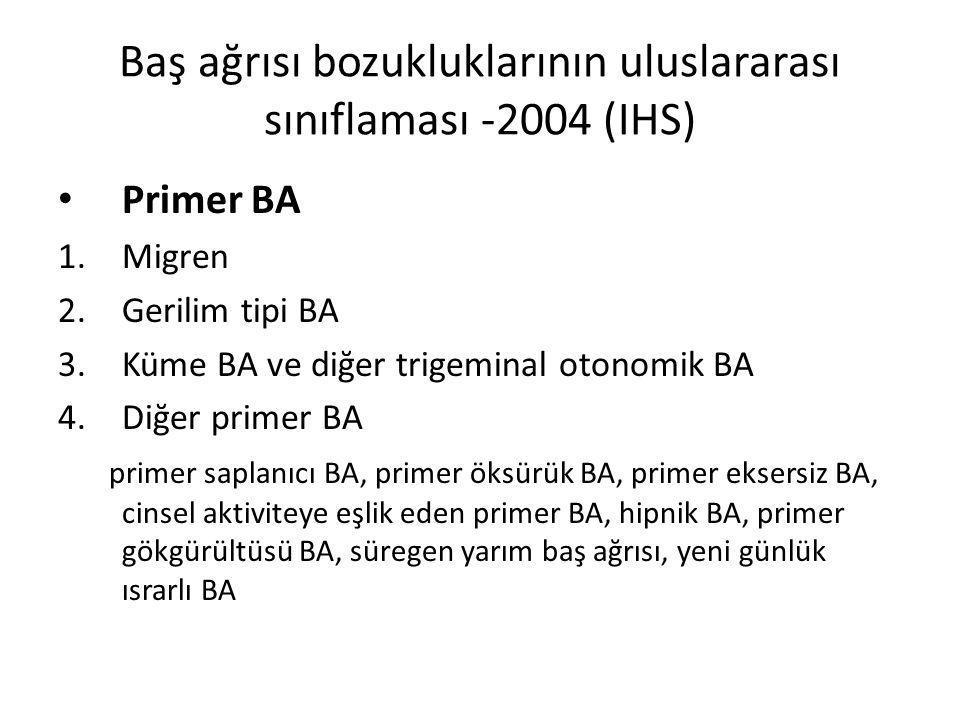 Baş ağrısı bozukluklarının uluslararası sınıflaması -2004 (IHS) Primer BA 1.Migren 2.Gerilim tipi BA 3.Küme BA ve diğer trigeminal otonomik BA 4.Diğer