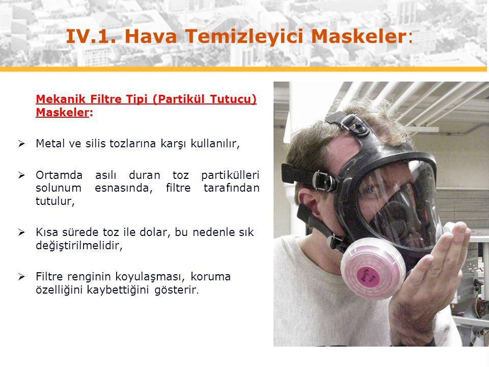 IV.1. Hava Temizleyici Maskeler: Mekanik Filtre Tipi (Partikül Tutucu) Maskeler:  Metal ve silis tozlarına karşı kullanılır,  Ortamda asılı duran to