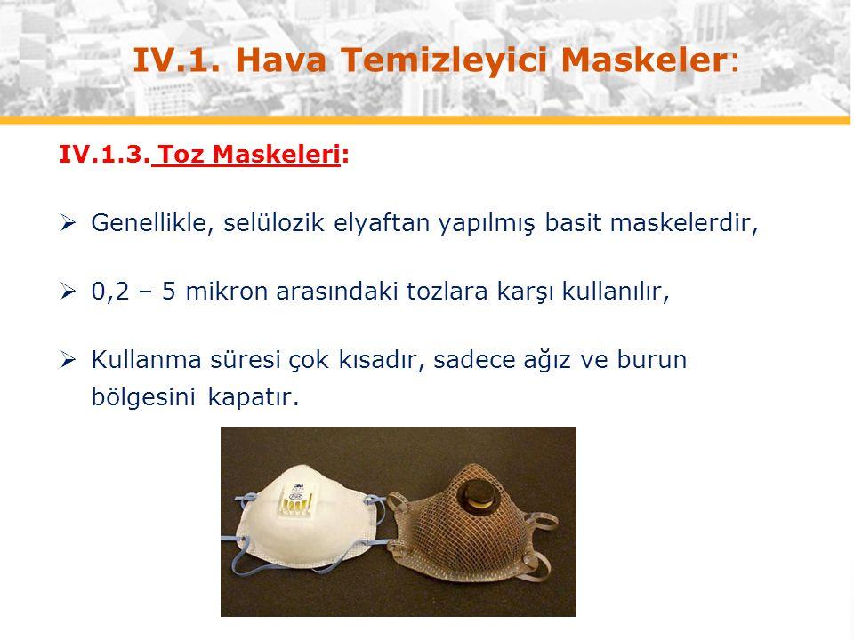 IV.1. Hava Temizleyici Maskeler: IV.1.3. Toz Maskeleri:  Genellikle, selülozik elyaftan yapılmış basit maskelerdir,  0,2 – 5 mikron arasındaki tozla