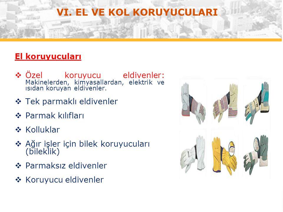 VI. EL VE KOL KORUYUCULARI El koruyucuları  Özel koruyucu eldivenler: Makinelerden, kimyasallardan, elektrik ve ısıdan koruyan eldivenler.  Tek parm