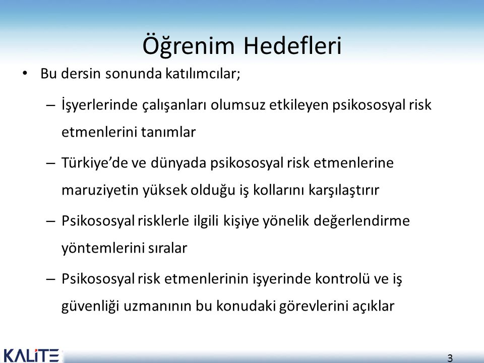 3 Öğrenim Hedefleri Bu dersin sonunda katılımcılar; – İşyerlerinde çalışanları olumsuz etkileyen psikososyal risk etmenlerini tanımlar – Türkiye'de ve