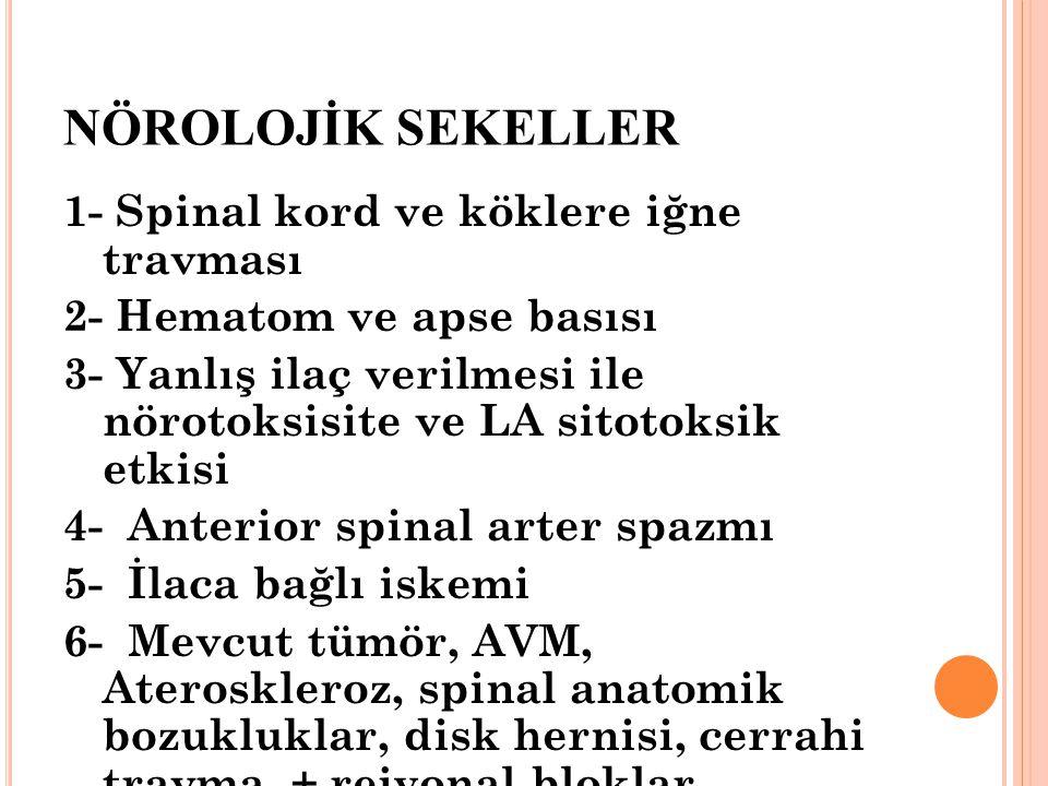 NÖROLOJİK SEKELLER 1- Spinal kord ve köklere iğne travması 2- Hematom ve apse basısı 3- Yanlış ilaç verilmesi ile nörotoksisite ve LA sitotoksik etkisi 4- Anterior spinal arter spazmı 5- İlaca bağlı iskemi 6- Mevcut tümör, AVM, Ateroskleroz, spinal anatomik bozukluklar, disk hernisi, cerrahi travma + rejyonal bloklar