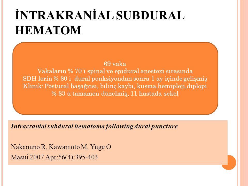 İNTRAKRANİAL SUBDURAL HEMATOM Intracranial subdural hematoma following dural puncture Nakanuno R, Kawamoto M, Yuge O Masui 2007 Apr;56(4):395-403 69 v