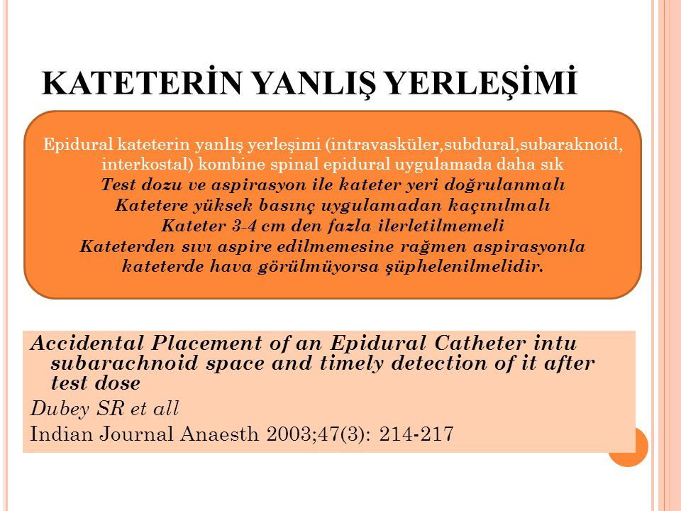 KATETERİN YANLIŞ YERLEŞİMİ Accidental Placement of an Epidural Catheter intu subarachnoid space and timely detection of it after test dose Dubey SR et