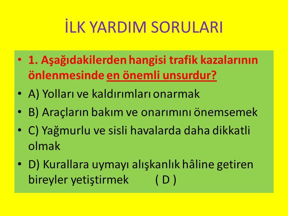 İLK YARDIM SORULARI 1.Aşağıdakilerden hangisi trafik kazalarının önlenmesinde en önemli unsurdur.