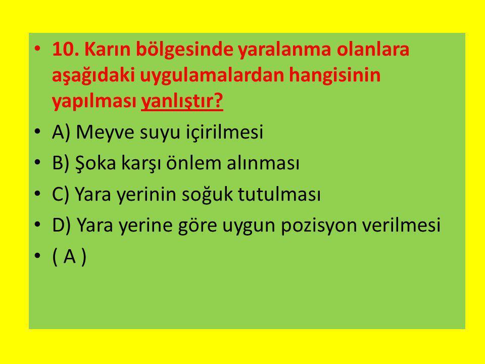 10. Karın bölgesinde yaralanma olanlara aşağıdaki uygulamalardan hangisinin yapılması yanlıştır? A) Meyve suyu içirilmesi B) Şoka karşı önlem alınması