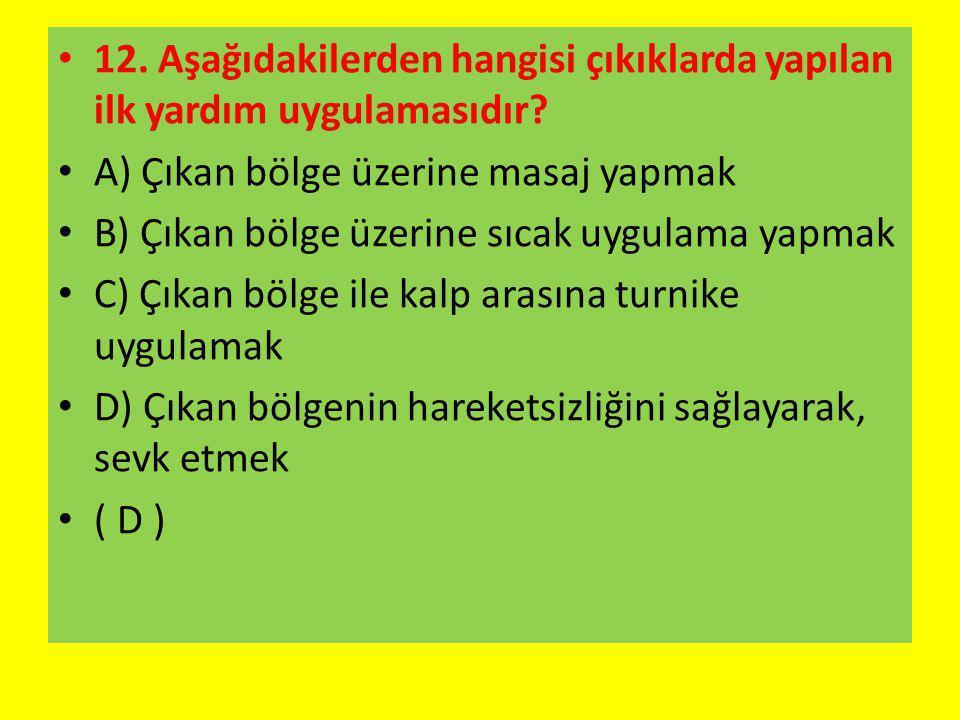 12. Aşağıdakilerden hangisi çıkıklarda yapılan ilk yardım uygulamasıdır? A) Çıkan bölge üzerine masaj yapmak B) Çıkan bölge üzerine sıcak uygulama yap