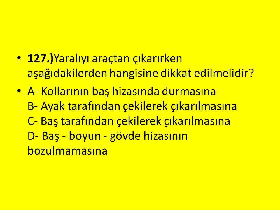 127.)Yaralıyı araçtan çıkarırken aşağıdakilerden hangisine dikkat edilmelidir.