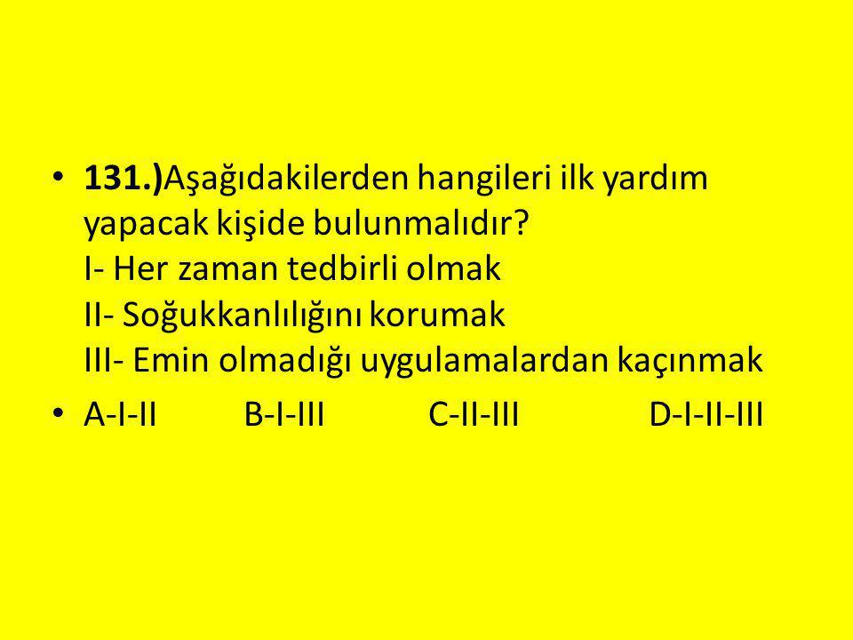 131.)Aşağıdakilerden hangileri ilk yardım yapacak kişide bulunmalıdır? I- Her zaman tedbirli olmak II- Soğukkanlılığını korumak III- Emin olmadığı uyg