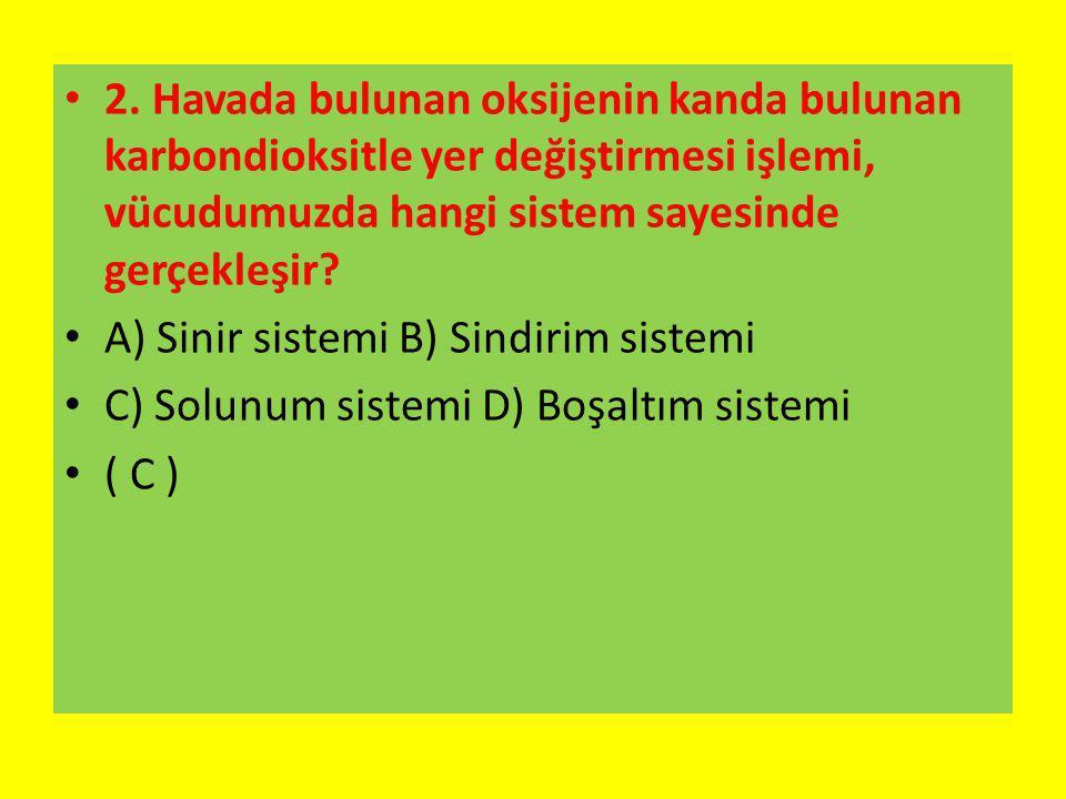2. Havada bulunan oksijenin kanda bulunan karbondioksitle yer değiştirmesi işlemi, vücudumuzda hangi sistem sayesinde gerçekleşir? A) Sinir sistemi B)