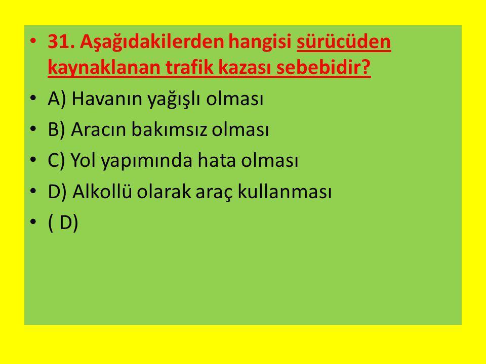 31. Aşağıdakilerden hangisi sürücüden kaynaklanan trafik kazası sebebidir? A) Havanın yağışlı olması B) Aracın bakımsız olması C) Yol yapımında hata o