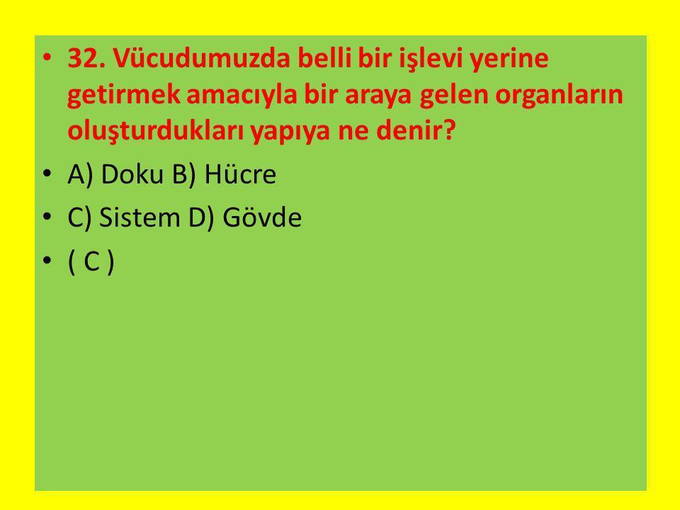 32. Vücudumuzda belli bir işlevi yerine getirmek amacıyla bir araya gelen organların oluşturdukları yapıya ne denir? A) Doku B) Hücre C) Sistem D) Göv