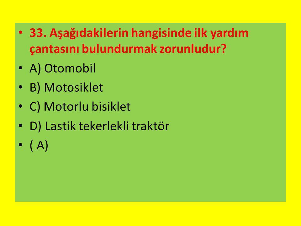 33. Aşağıdakilerin hangisinde ilk yardım çantasını bulundurmak zorunludur? A) Otomobil B) Motosiklet C) Motorlu bisiklet D) Lastik tekerlekli traktör