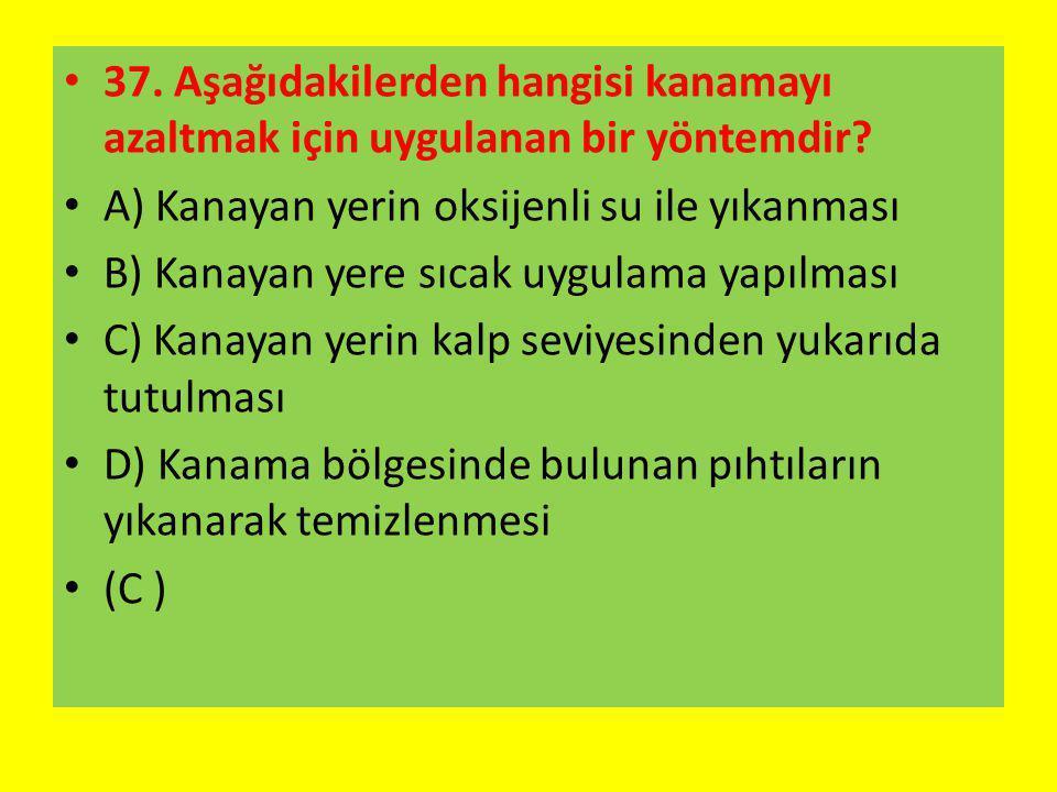 37. Aşağıdakilerden hangisi kanamayı azaltmak için uygulanan bir yöntemdir? A) Kanayan yerin oksijenli su ile yıkanması B) Kanayan yere sıcak uygulama